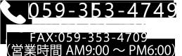 TEL: 059-353-4749 FAX: 059-353-4709 (営業時間 9:00 ~ PM 6:00)